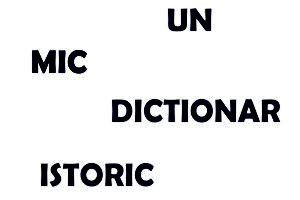 dictionar istoric,mic dictionar istoric